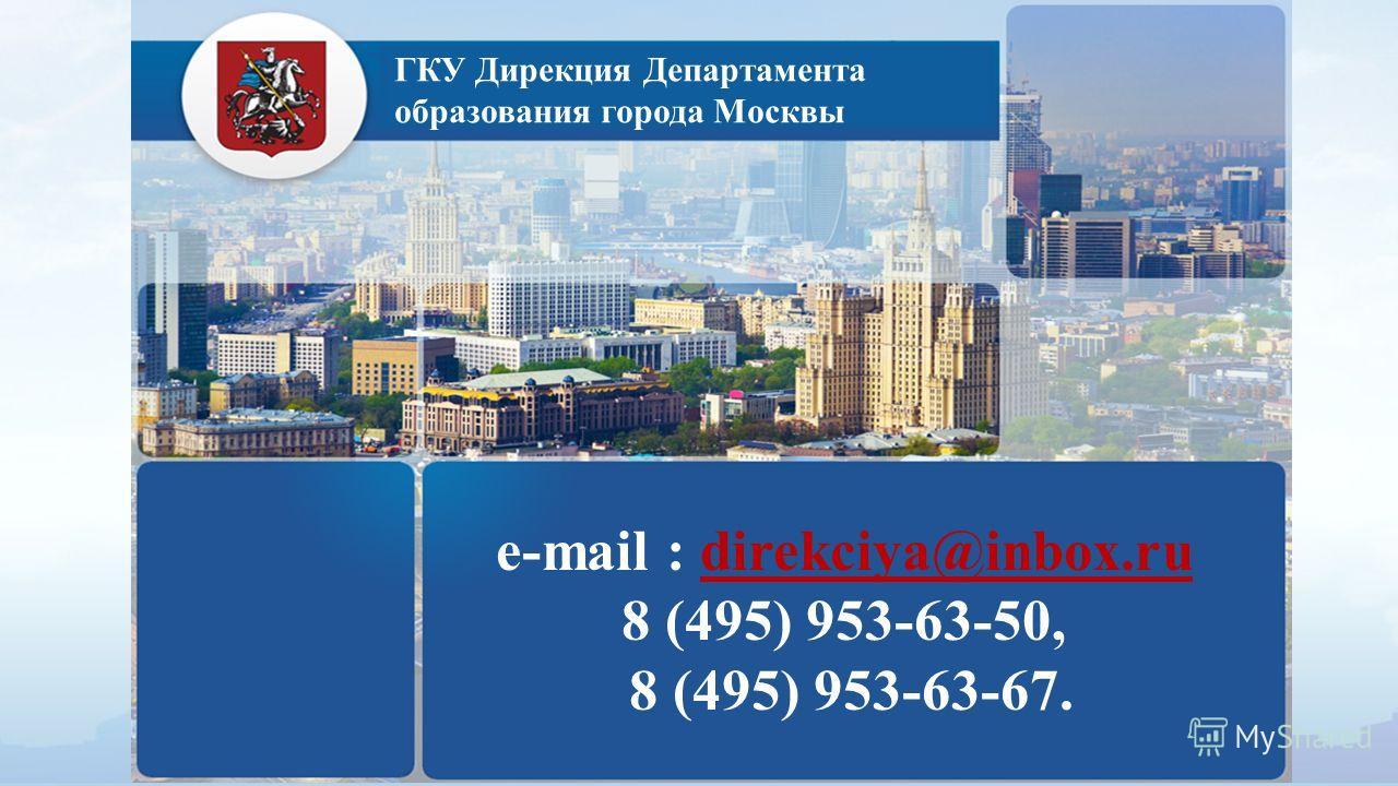 ГКУ Дирекция Департамента образования города Москвы е-mail : direkciya@inbox.ru 8 (495) 953-63-50, 8 (495) 953-63-67.