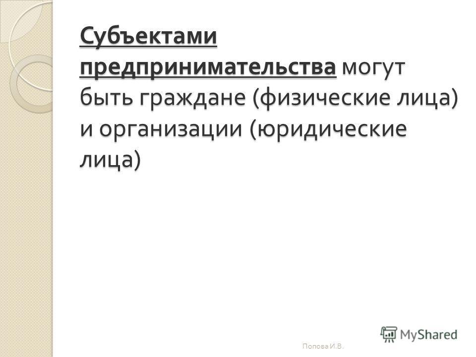 Субъектами предпринимательства могут быть граждане ( физические лица ) и организации ( юридические лица ) Попова И. В.