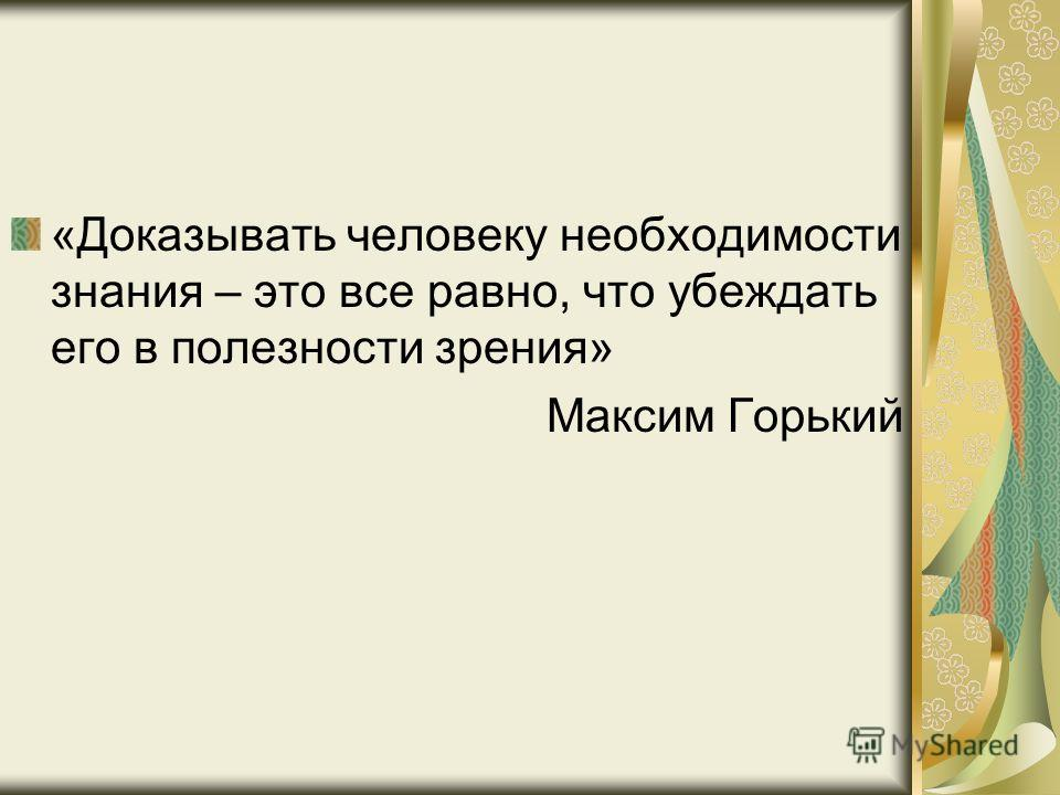 «Доказывать человеку необходимости знания – это все равно, что убеждать его в полезности зрения» Максим Горький