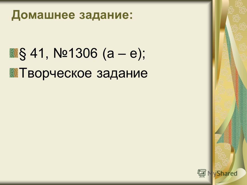Домашнее задание: § 41, 1306 (а – е); Творческое задание