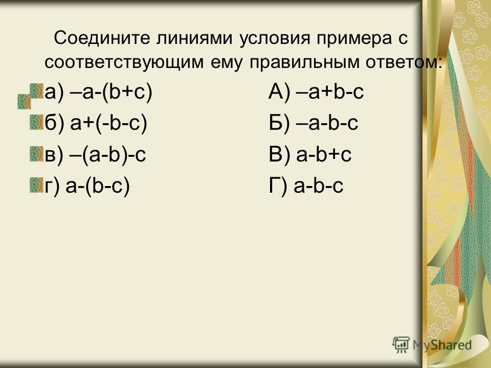 Соедините линиями условия примера с соответствующим ему правильным ответом: а) –а-(b+с) А) –a+b-c б) a+(-b-c) Б) –a-b-c в) –(a-b)-c В) a-b+c г) a-(b-c) Г) a-b-c