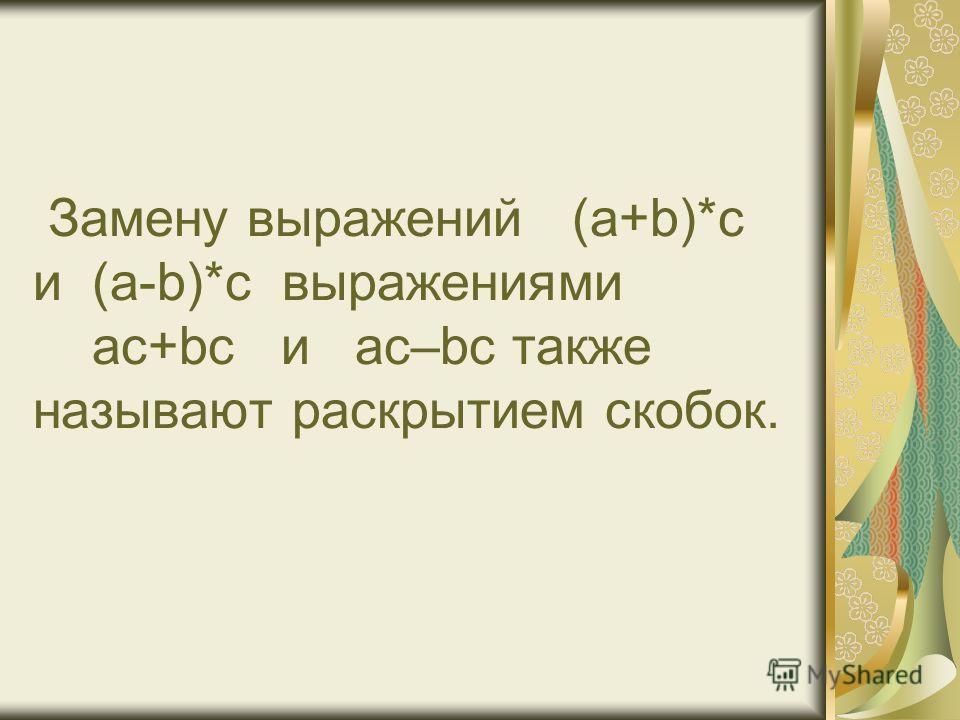 Замену выражений (a+b)*с и (a-b)*с выражениями ас+bс и ас–bс также называют раскрытием скобок.