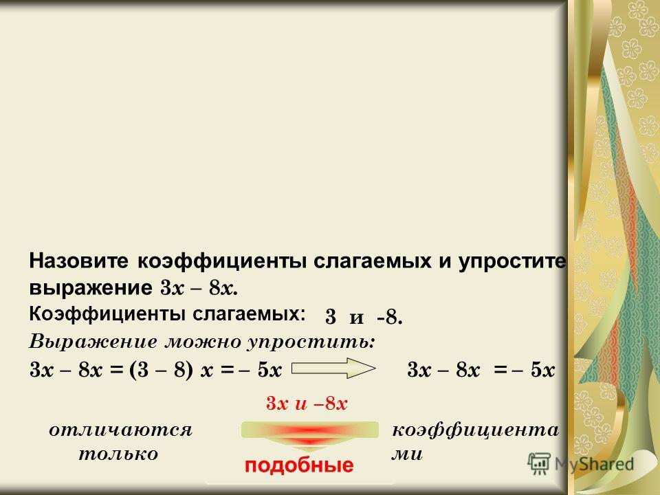 У 545. Назовите коэффициенты слагаемых и упростите выражение 3 x – 8 x. Коэффициенты слагаемых: 3 и -8. Выражение можно упростить: 3 x – 8 x = (3 – 8) x = – 5 x 3 x – 8 x = – 5 x 3 x и – 8 x отличаются только подобные коэффициента ми