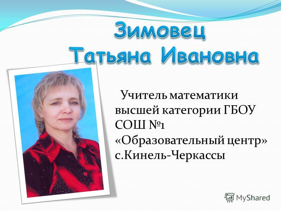 Учитель математики высшей категории ГБОУ СОШ 1 «Образовательный центр» с.Кинель-Черкассы