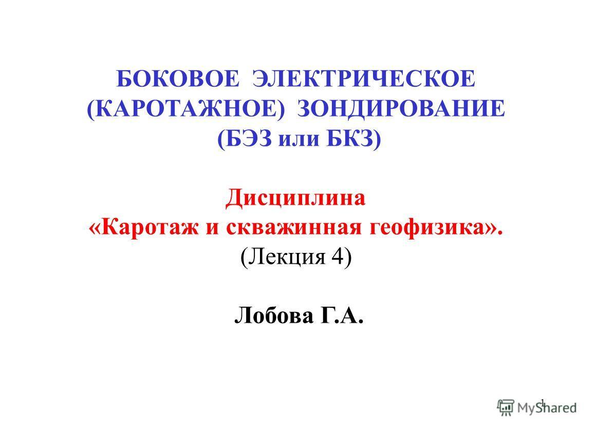 1 БОКОВОЕ ЭЛЕКТРИЧЕСКОЕ (КАРОТАЖНОЕ) ЗОНДИРОВАНИЕ (БЭЗ или БКЗ) Дисциплина «Каротаж и скважинная геофизика». (Лекция 4) Лобова Г.А.