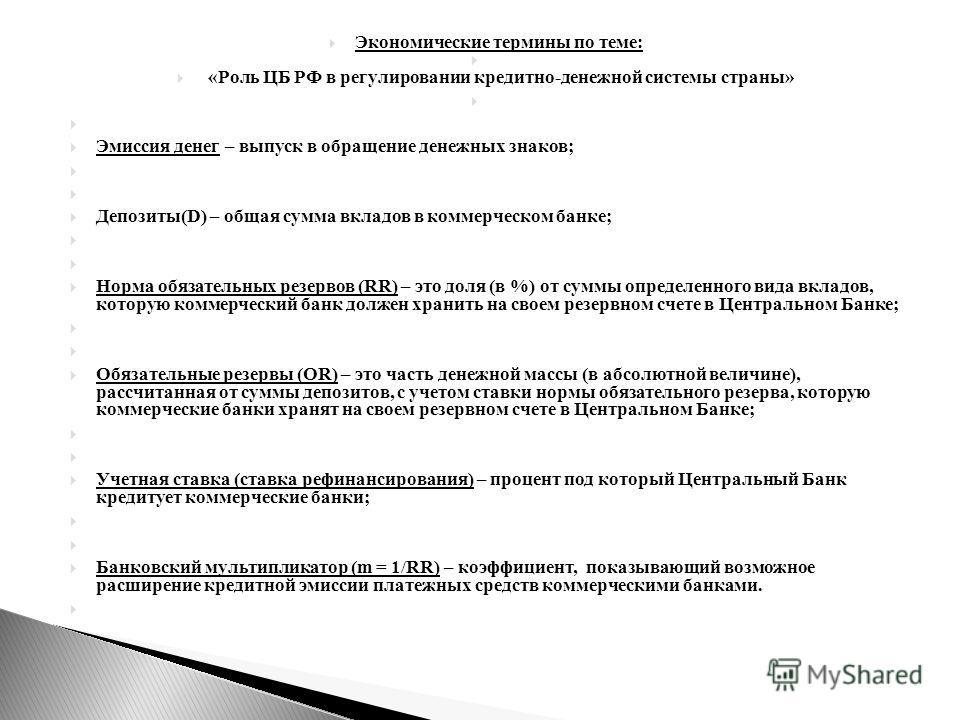 Экономические термины по теме: «Роль ЦБ РФ в регулировании кредитно-денежной системы страны» Эмиссия денег – выпуск в обращение денежных знаков; Депозиты(D) – общая сумма вкладов в коммерческом банке; Норма обязательных резервов (RR) – это доля (в %)
