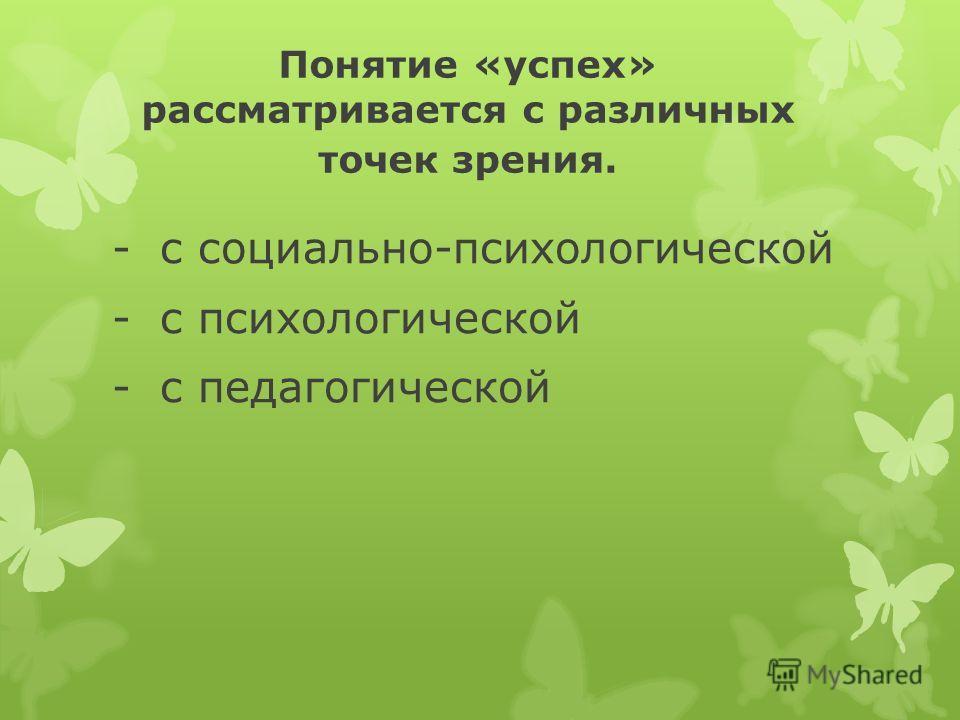 Понятие «успех» рассматривается с различных точек зрения. -с социально-психологической -с психологической -с педагогической