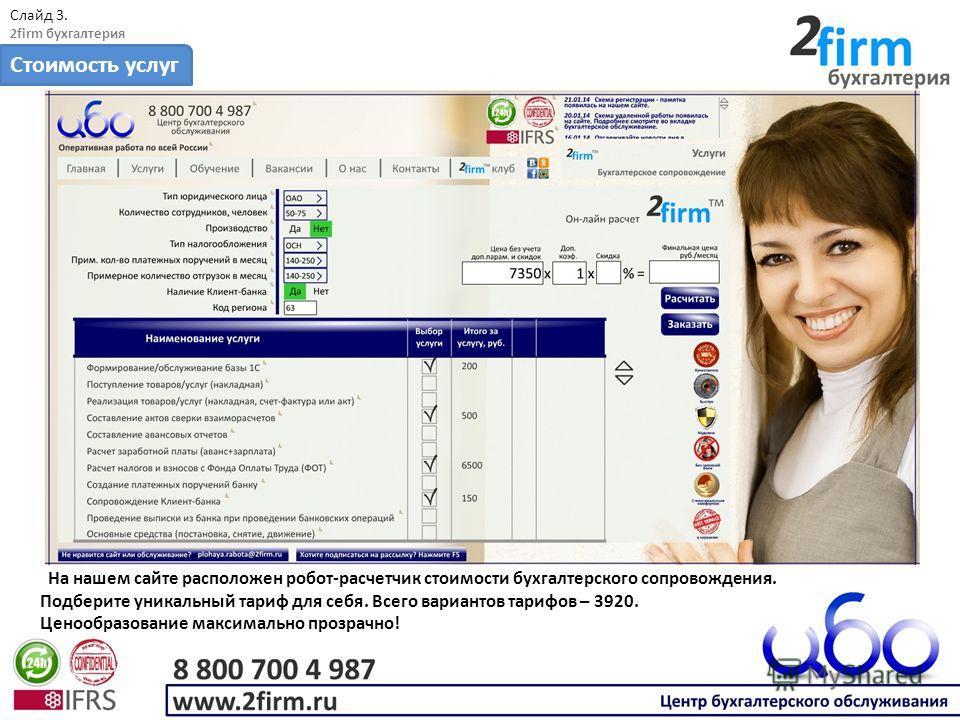 Слайд 3. 2firm бухгалтерия Стоимость услуг На нашем сайте расположен робот-расчетчик стоимости бухгалтерского сопровождения. Подберите уникальный тариф для себя. Всего вариантов тарифов – 3920. Ценообразование максимально прозрачно!