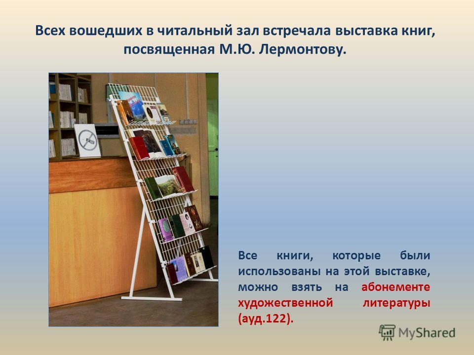 Всех вошедших в читальный зал встречала выставка книг, посвященная М.Ю. Лермонтову. Все книги, которые были использованы на этой выставке, можно взять на абонементе художественной литературы (ауд.122).