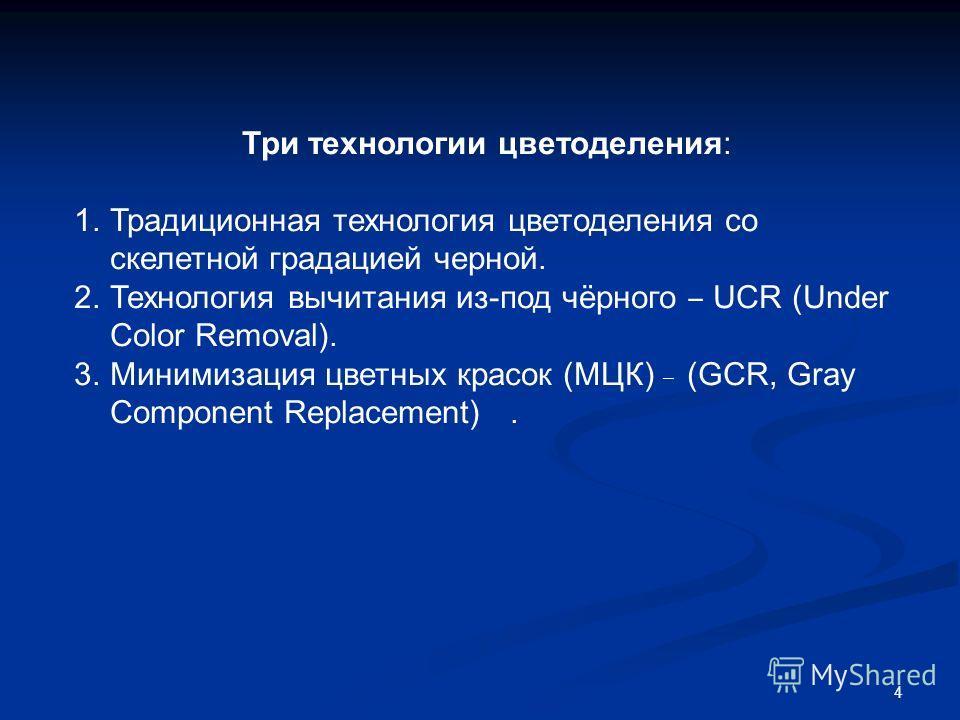 4 Три технологии цветоделения: 1.Традиционная технология цветоделения со скелетной градацией черной. 2.Технология вычитания из-под чёрного UCR (Under Color Removal). 3.Минимизация цветных красок (МЦК) (GCR, Gray Component Replacement).