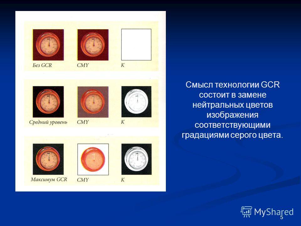 5 Смысл технологии GCR состоит в замене нейтральных цветов изображения соответствующими градациями серого цвета.