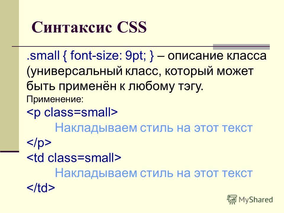 Синтаксис CSS.small { font-size: 9pt; } – описание класса (универсальный класс, который может быть применён к любому тэгу. Применение: Накладываем стиль на этот текст Накладываем стиль на этот текст
