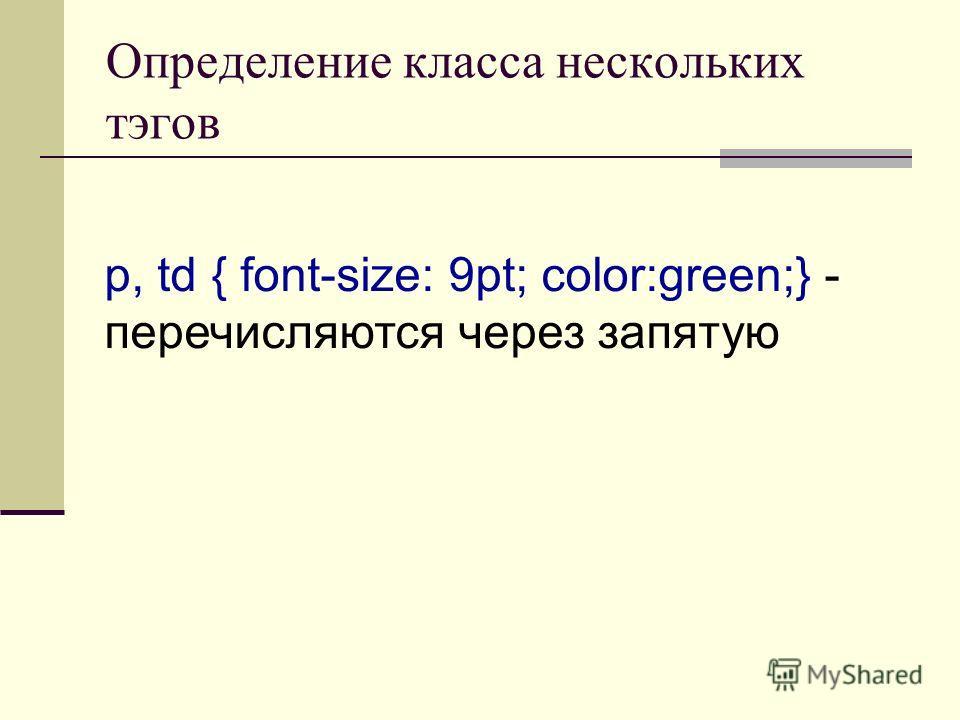 Определение класса нескольких тэгов p, td { font-size: 9pt; color:green;} - перечисляются через запятую