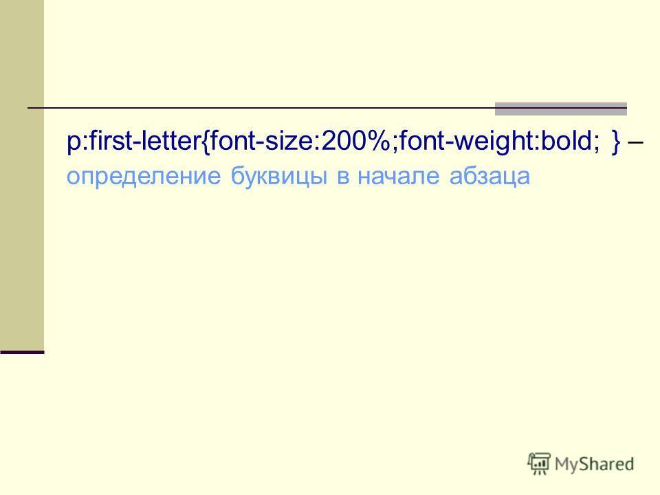 p:first-letter{font-size:200%;font-weight:bold; } – определение буквицы в начале абзаца