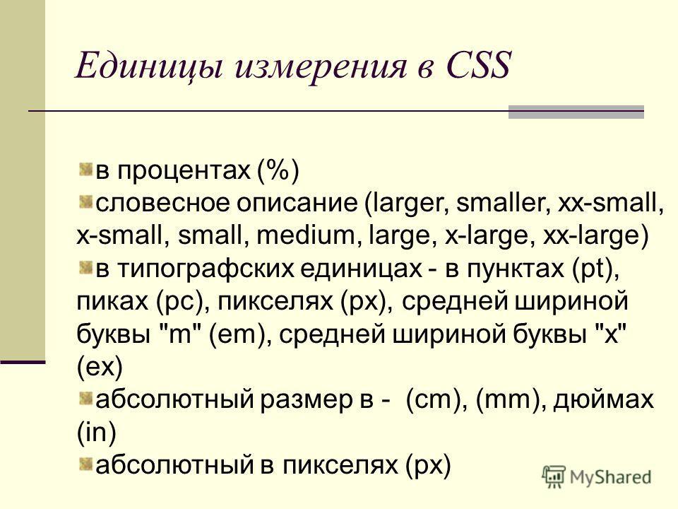 Единицы измерения в CSS в процентах (%) словесное описание (larger, smaller, xx-small, x-small, small, medium, large, x-large, xx-large) в типографских единицах - в пунктах (pt), пиках (pc), пикселях (px), средней шириной буквы