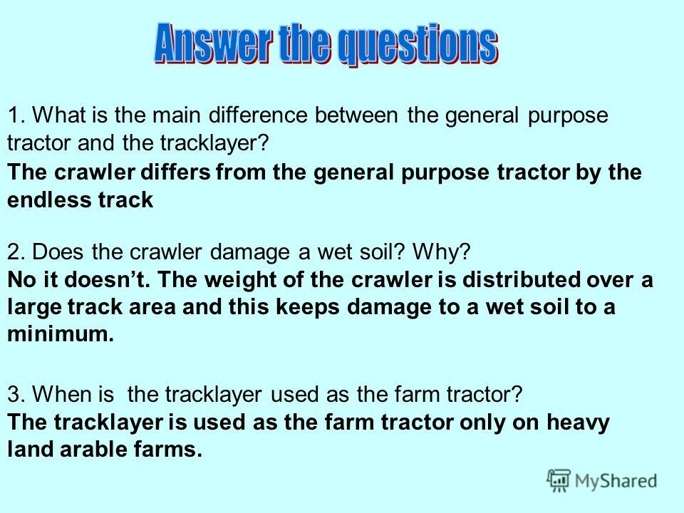 1. What is the main difference between the general purpose tractor and the tracklayer? The crawler differs from the general purpose tractor by the endless track 2. Does the crawler damage a wet soil? Why? No it doesnt. The weight of the crawler is di