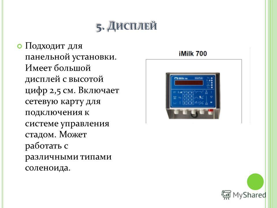 5. Д ИСПЛЕЙ Подходит для панельной установки. Имеет большой дисплей с высотой цифр 2,5 см. Включает сетевую карту для подключения к системе управления стадом. Может работать с различными типами соленоида.
