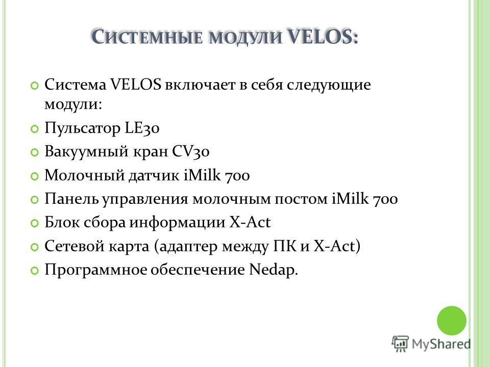 С ИСТЕМНЫЕ МОДУЛИ VELOS: Система VELOS включает в себя следующие модули: Пульсатор LE30 Вакуумный кран CV30 Молочный датчик iMilk 700 Панель управления молочным постом iMilk 700 Блок сбора информации X-Act Сетевой карта (адаптер между ПК и X-Act) Про