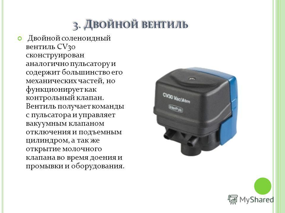 3. Д ВОЙНОЙ ВЕНТИЛЬ Двойной соленоидный вентиль CV30 сконструирован аналогично пульсатору и содержит большинство его механических частей, но функционирует как контрольный клапан. Вентиль получает команды с пульсатора и управляет вакуумным клапаном от