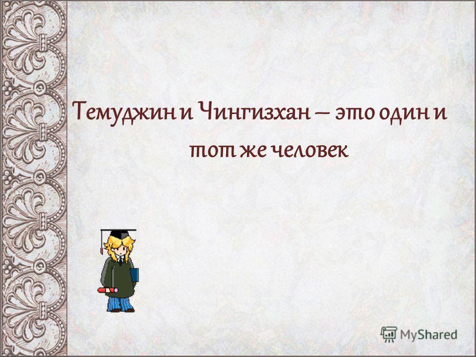 Темуджин и Чингизхан – это один и тот же человек