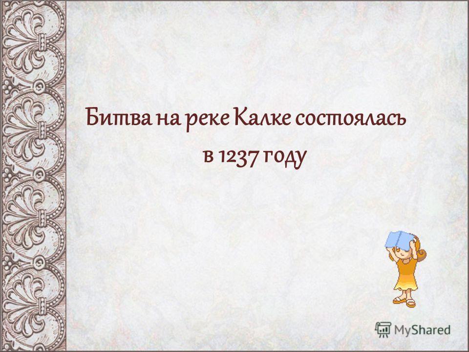 Битва на реке Калке состоялась в 1237 году