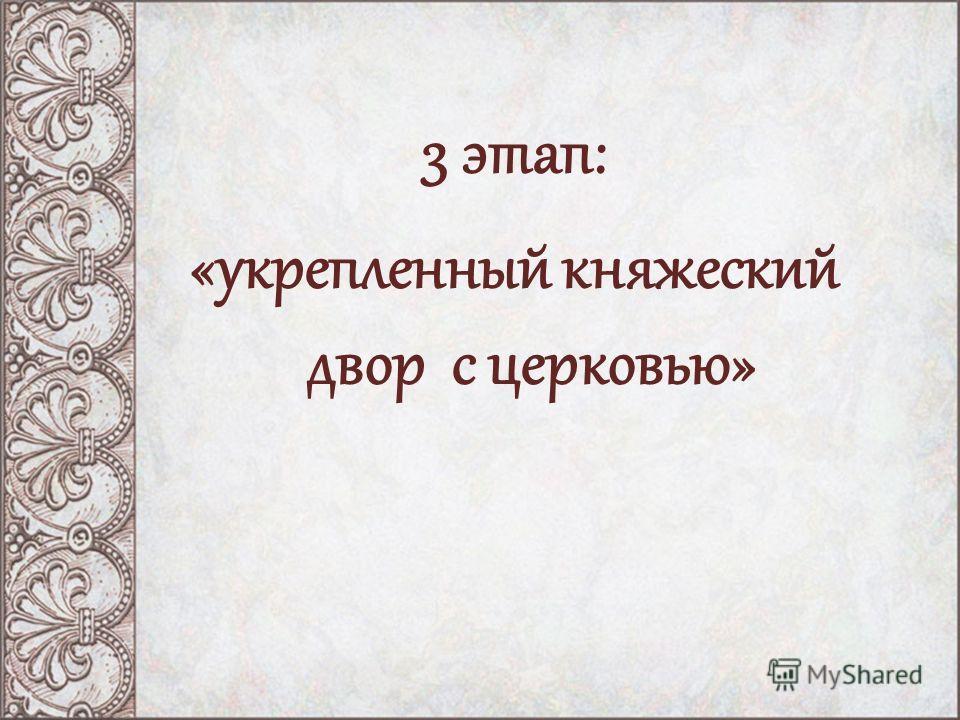 3 этап: «укрепленный княжеский двор с церковью»