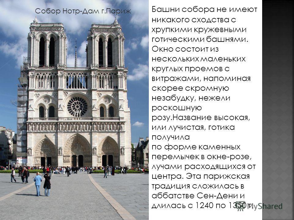 Башни собора не имеют никакого сходства с хрупкими кружевными готическими башнями. Окно состоит из нeскольких маленьких круглых проемов с витражами, напоминая cкoрее скромную незабудку, нежели роскошную розу.Название высокая, или лучистая, готика пол