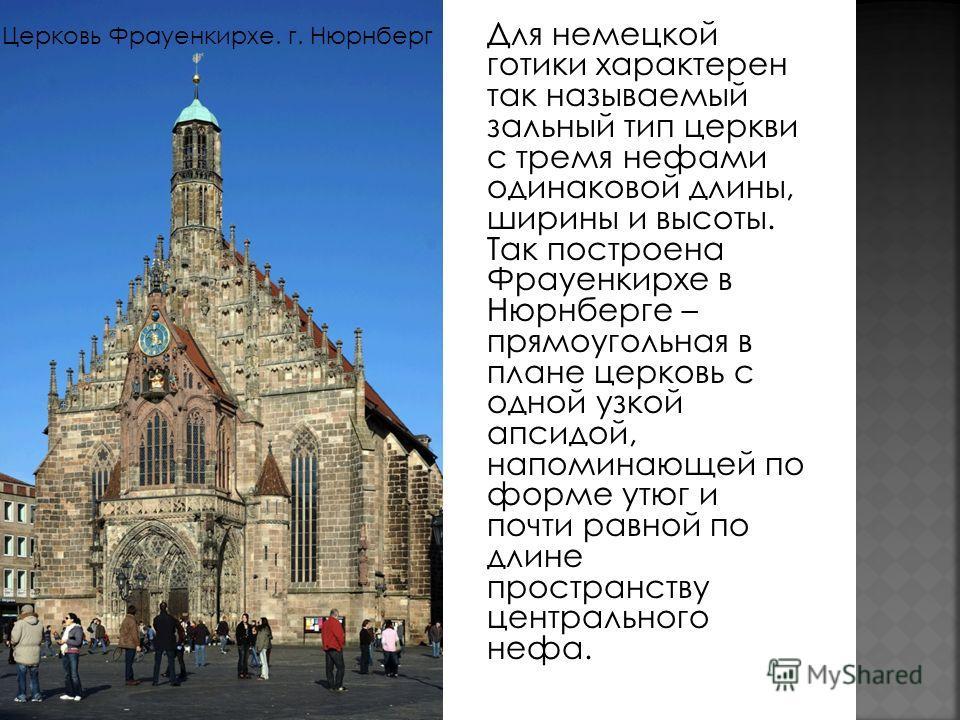 Для немецкой готики характерен так называемый зальный тип церкви с тремя нефами одинаковой длины, ширины и высоты. Так построена Фрауенкирхе в Нюрнберге – прямоугольная в плане церковь с одной узкой апсидой, напоминающей по форме утюг и почти равной
