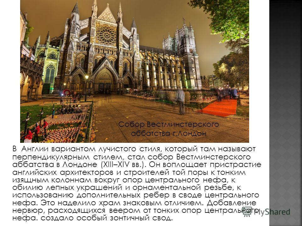 В Англии вариантом лучистого стиля, который там называют перпендикулярным стилем, стал собор Вестминстерского аббатства в Лондоне (XIII–XIV вв.). Он воплощает пристрастие английских архитекторов и строителей той поры к тонким изящным колоннам вокpyг