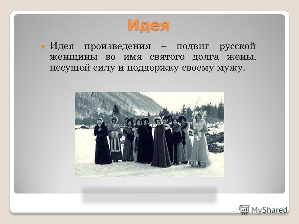 Идея Идея произведения – подвиг русской женщины во имя святого долга жены, несущей силу и поддержку своему мужу.