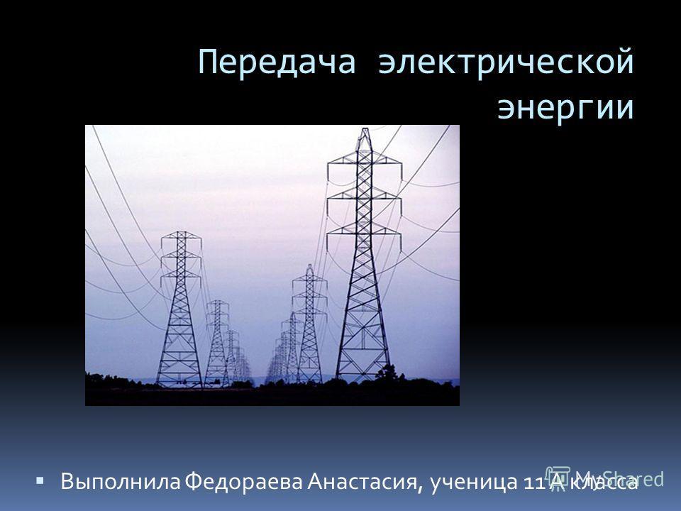 Передача электрической энергии Выполнила Федораева Анастасия, ученица 11 А класса