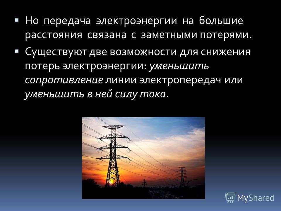 Но передача электроэнергии на большие расстояния связана с заметными потерями. Существуют две возможности для снижения потерь электроэнергии: уменьшить сопротивление линии электропередач или уменьшить в ней силу тока.
