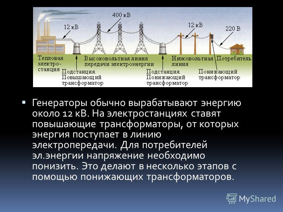 Генераторы обычно вырабатывают энергию около 12 кВ. На электростанциях ставят повышающие трансформаторы, от которых энергия поступает в линию электропередачи. Для потребителей эл.энергии напряжение необходимо понизить. Это делают в несколько этапов с