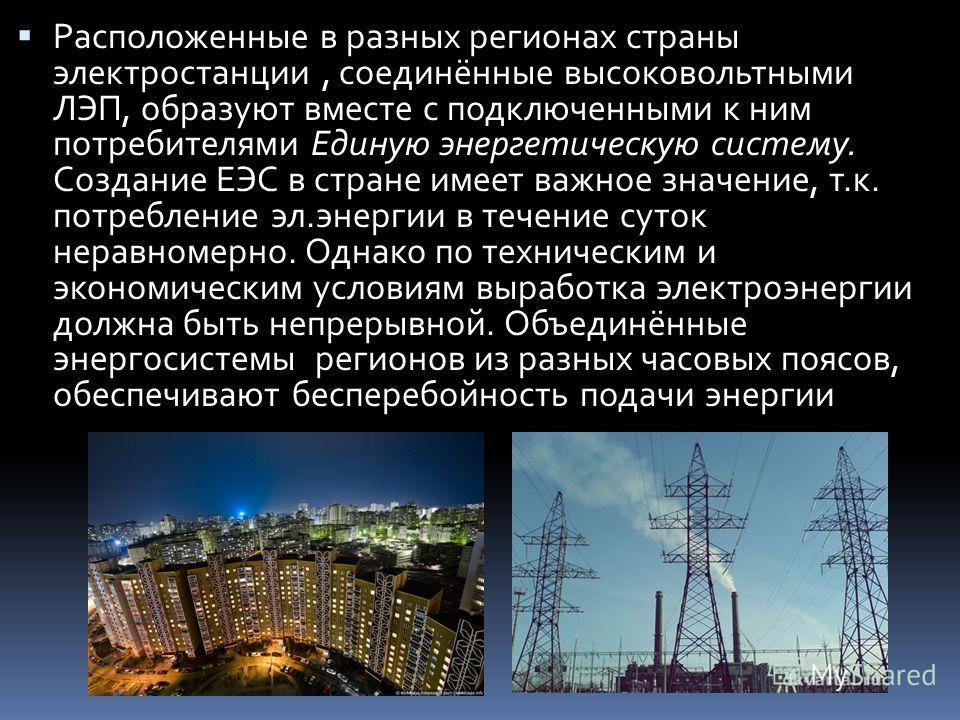 Расположенные в разных регионах страны электростанции, соединённые высоковольтными ЛЭП, образуют вместе с подключенными к ним потребителями Единую энергетическую систему. Создание ЕЭС в стране имеет важное значение, т.к. потребление эл.энергии в тече