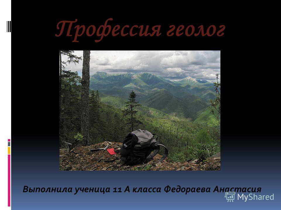 Выполнила ученица 11 А класса Федораева Анастасия Профессия геолог