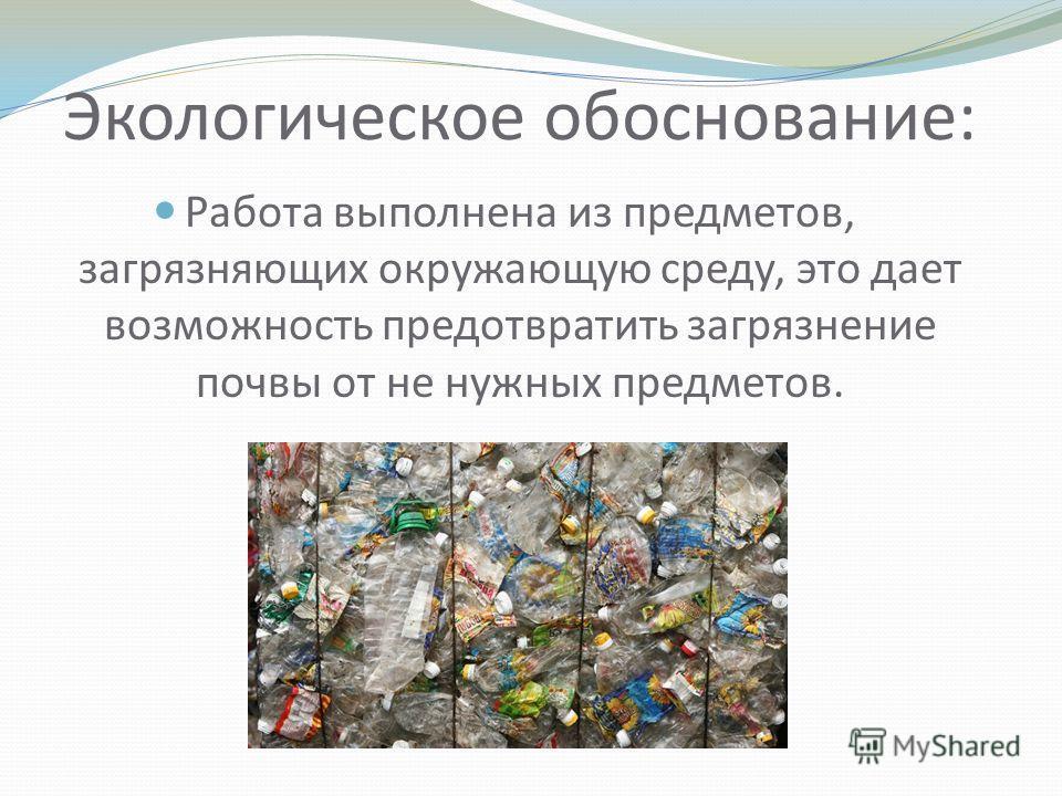 Экологическое обоснование: Работа выполнена из предметов, загрязняющих окружающую среду, это дает возможность предотвратить загрязнение почвы от не нужных предметов.