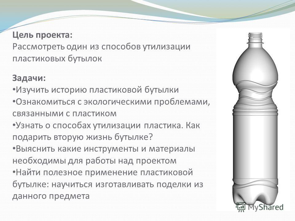 Цель проекта: Рассмотреть один из способов утилизации пластиковых бутылок Задачи: Изучить историю пластиковой бутылки Ознакомиться с экологическими проблемами, связанными с пластиком Узнать о способах утилизации пластика. Как подарить вторую жизнь бу