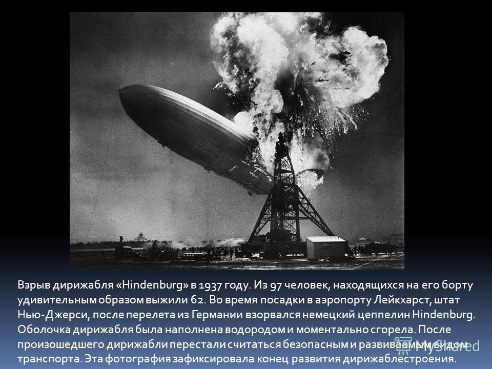 Взрыв дирижабля «Hindenburg» в 1937 году. Из 97 человек, находящихся на его борту удивительным образом выжили 62. Во время посадки в аэропорту Лейкхарст, штат Нью-Джерси, после перелета из Германии взорвался немецкий цеппелин Hindenburg. Оболочка дир