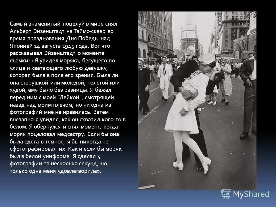 Самый знаменитый поцелуй в мире снял Альберт Эйзенштадт на Таймс-сквер во время празднования Дня Победы над Японией 14 августа 1945 года. Вот что рассказывал Эйзенштадт о моменте съемки: «Я увидел моряка, бегущего по улице и хватающего любую девушку,