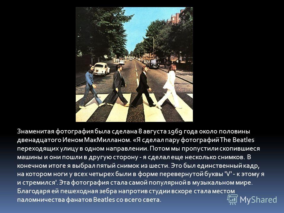 Знаменитая фотография была сделана 8 августа 1969 года около половины двенадцатого Иеном МакМилланом. «Я сделал пару фотографий The Beatles переходящих улицу в одном направлении. Потом мы пропустили скопившиеся машины и они пошли в другую сторону - я
