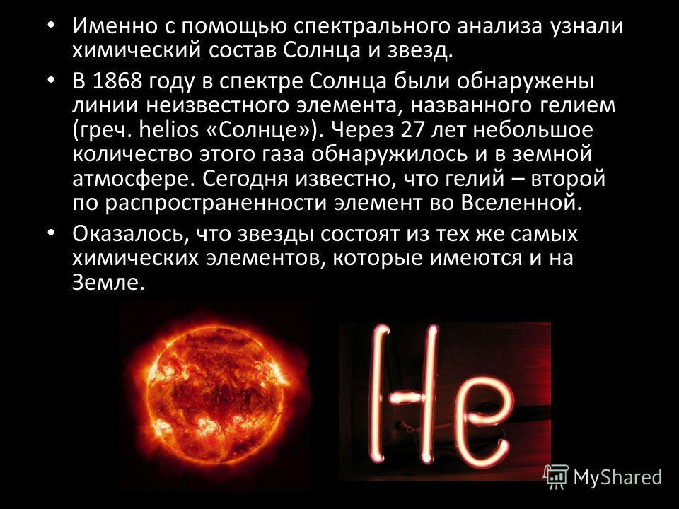 Именно с помощью спектрального анализа узнали химический состав Солнца и звезд. В 1868 году в спектре Солнца были обнаружены линии неизвестного элемента, названного гелием (греч. helios «Солнце»). Через 27 лет небольшое количество этого газа обнаружи