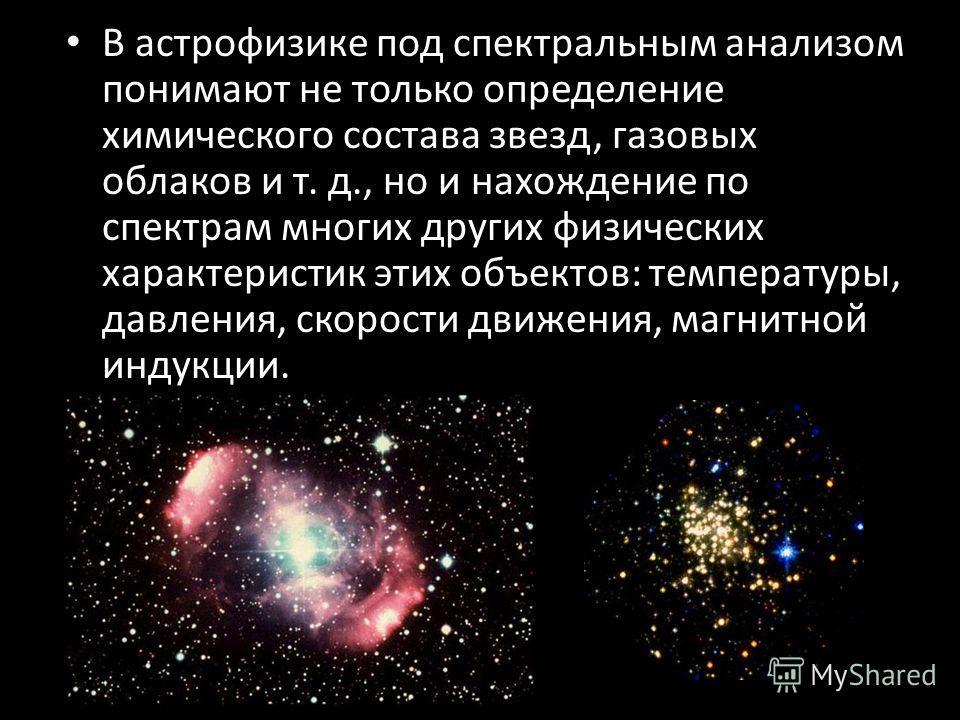 В астрофизике под спектральным анализом понимают не только определение химического состава звезд, газовых облаков и т. д., но и нахождение по спектрам многих других физических характеристик этих объектов: температуры, давления, скорости движения, маг