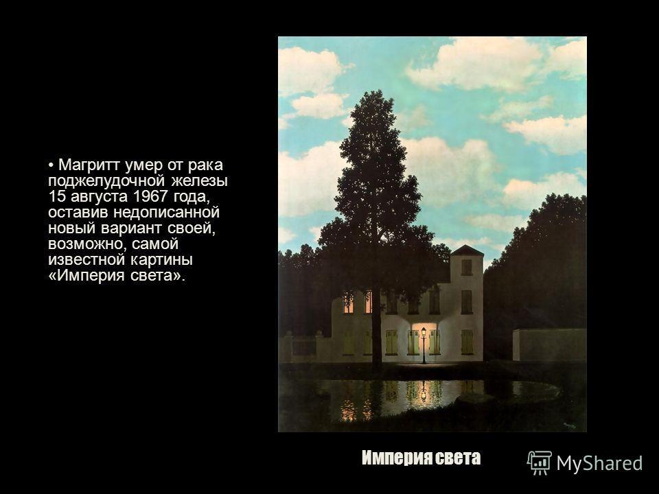 Империя света Магритт умер от рака поджелудочной железы 15 августа 1967 года, оставив недописанной новый вариант своей, возможно, самой известной картины «Империя света».