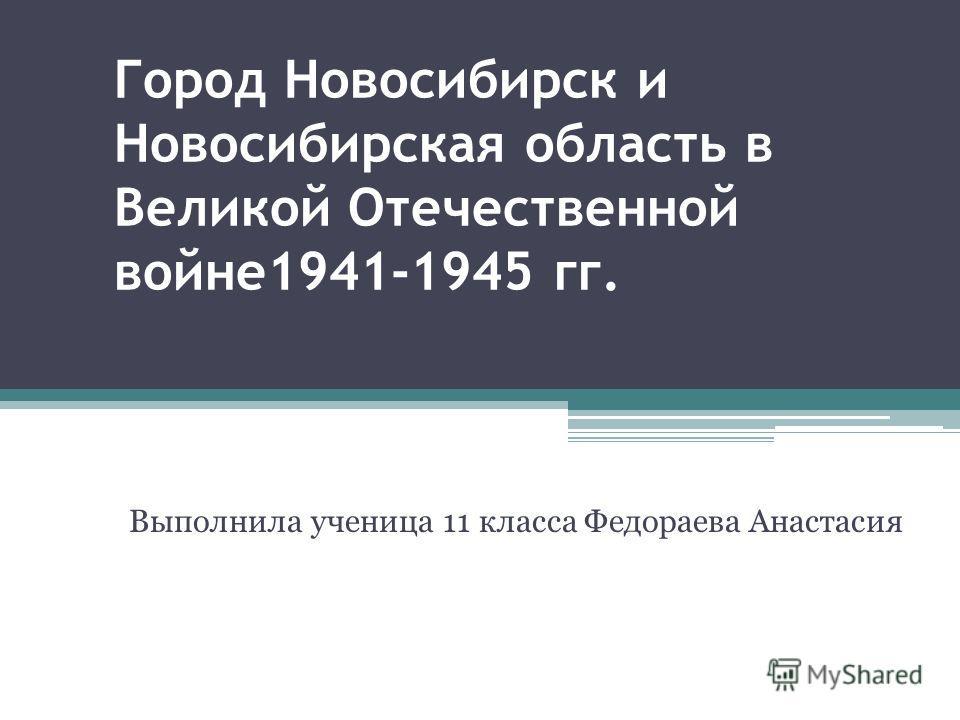Город Новосибирск и Новосибирская область в Великой Отечественной войне1941-1945 гг. Выполнила ученица 11 класса Федораева Анастасия