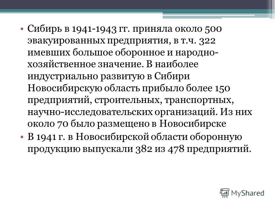 Сибирь в 1941-1943 гг. приняла около 500 эвакуированных предприятия, в т.ч. 322 имевших большое оборонное и народно- хозяйственное значение. В наиболее индустриально развитую в Сибири Новосибирскую область прибыло более 150 предприятий, строительных,
