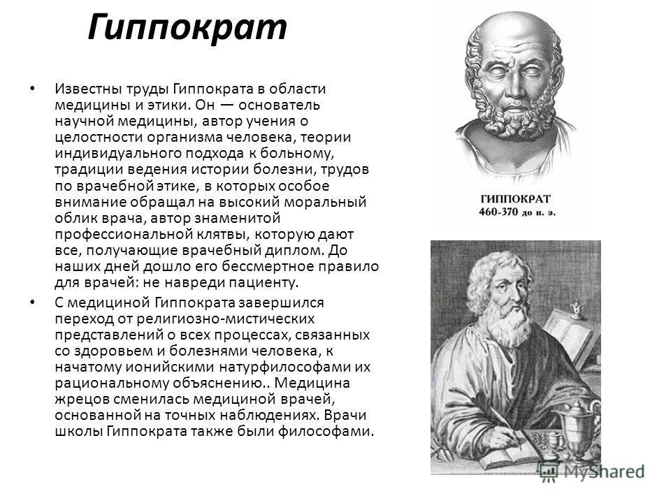 Гиппократ Известны труды Гиппократа в области медицины и этики. Он основатель научной медицины, автор учения о целостности организма человека, теории индивидуального подхода к больному, традиции ведения истории болезни, трудов по врачебной этике, в к