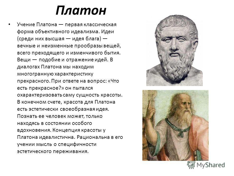 Платон Учение Платона первая классическая форма объективного идеализма. Идеи (среди них высшая идея блага) вечные и неизменные прообразы вещей, всего преходящего и изменчивого бытия. Вещи подобие и отражение идей. В диалогах Платона мы находим многог