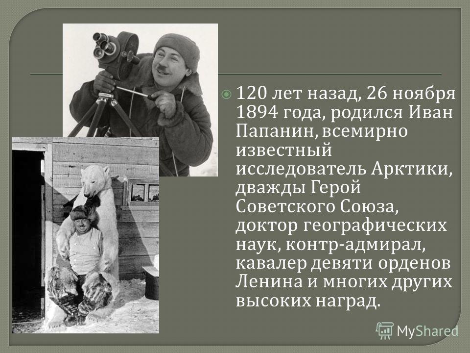 120 лет назад, 26 ноября 1894 года, родился Иван Папанин, всемирно известный исследователь Арктики, дважды Герой Советского Союза, доктор географических наук, контр - адмирал, кавалер девяти орденов Ленина и многих других высоких наград.