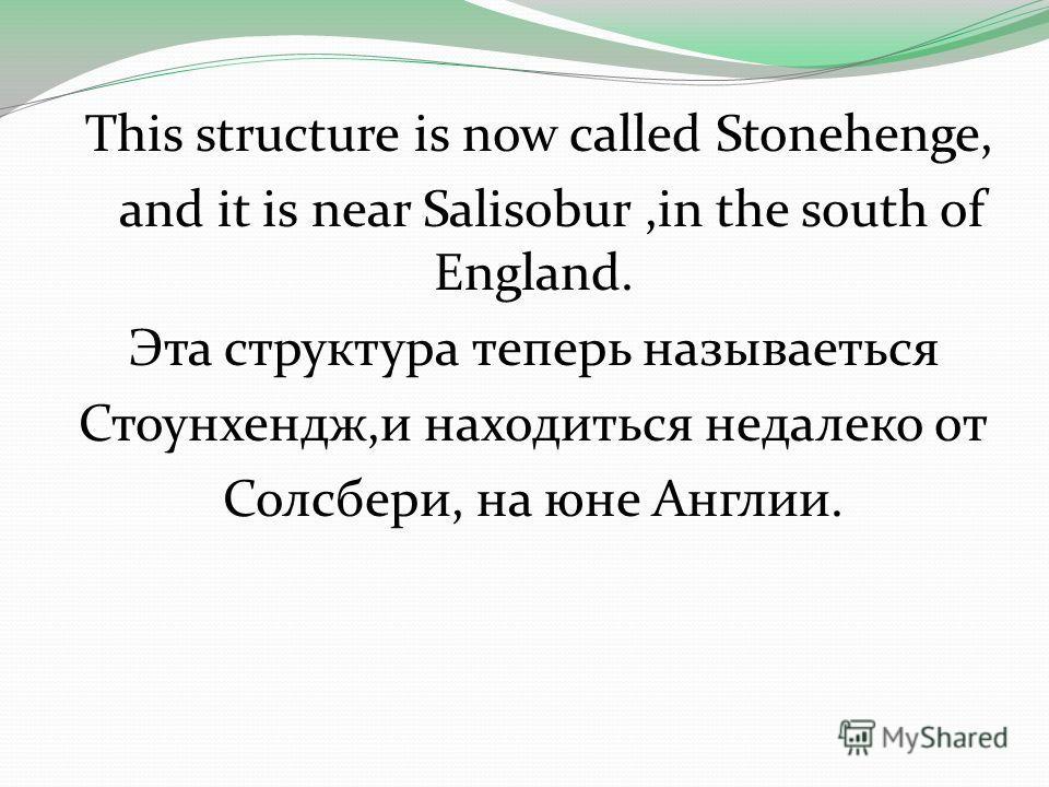 This structure is now called Stonehenge, and it is near Salis0bur,in the south of England. Эта структура теперь называеться Стоунхендж,и находиться недалеко от Солсбери, на юне Англии.