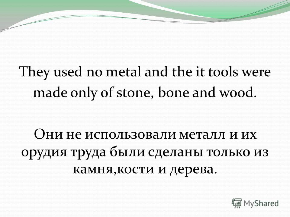 They used no metal and the it tools were made only of stone, bone and wood. Они не использовали металл и их орудия труда были сделаны только из камня,кости и дерева.